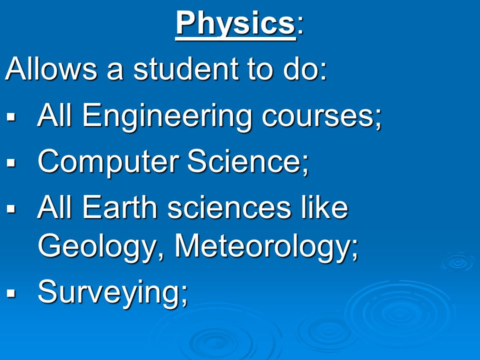 Physics: Allows a student to do: All Engineering courses; All Engineering courses; Computer Science; Computer Science; All Earth sciences like Geology, Meteorology; All Earth sciences like Geology, Meteorology; Surveying; Surveying;