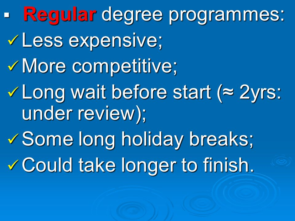 Regular degree programmes: Regular degree programmes: Less expensive; Less expensive; More competitive; More competitive; Long wait before start ( 2yrs: under review); Long wait before start ( 2yrs: under review); Some long holiday breaks; Some long holiday breaks; Could take longer to finish.