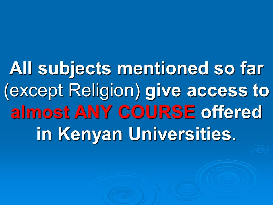 All subjects mentioned so far (except Religion) give access to almost ANY COURSE offered in Kenyan Universities.
