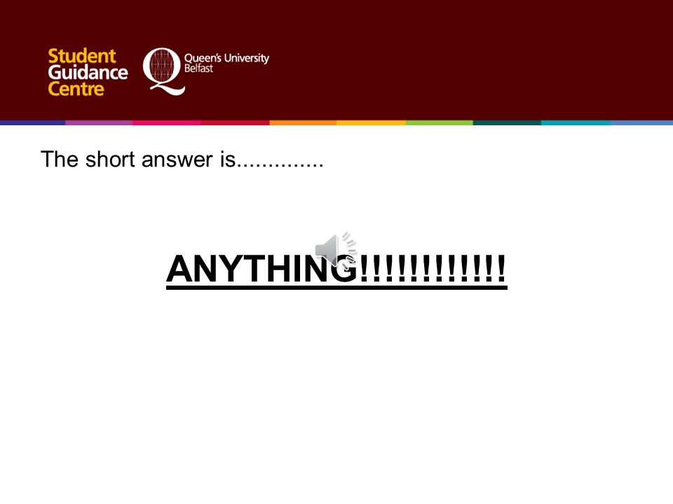 The short answer is.............. ANYTHING!!!!!!!!!!!!