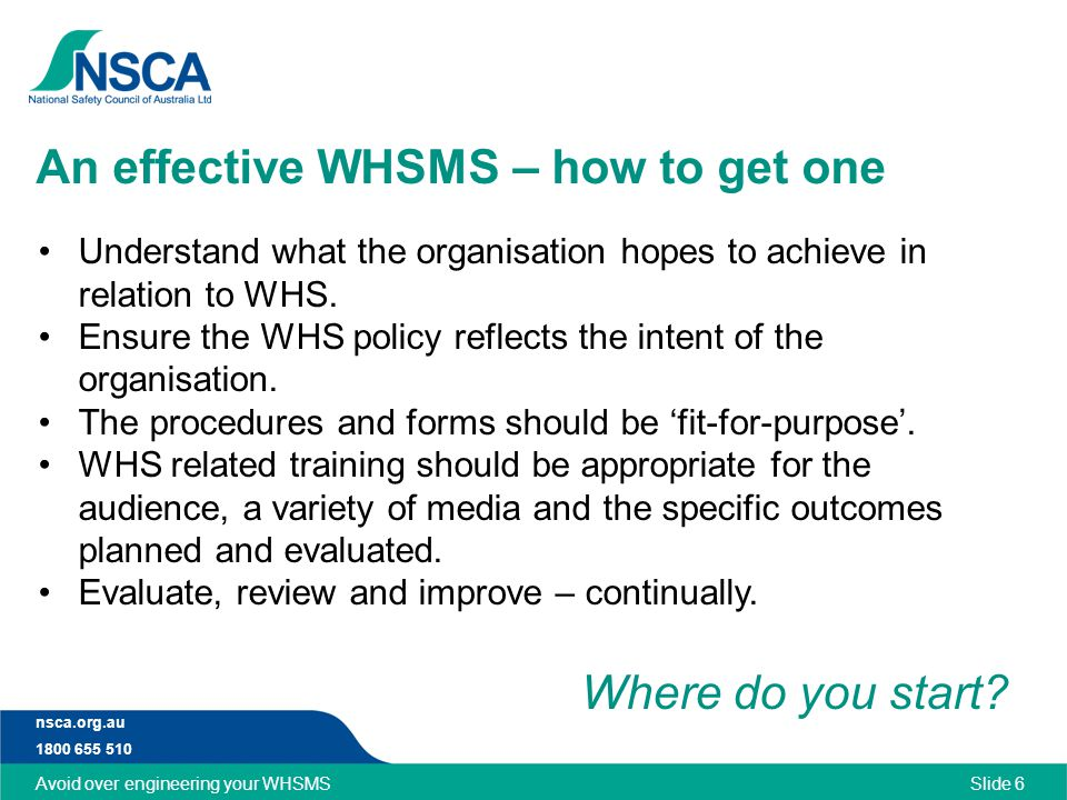 nsca.org.au 1800 655 510 An effective WHSMS – how to get one Slide 6 Understand what the organisation hopes to achieve in relation to WHS.