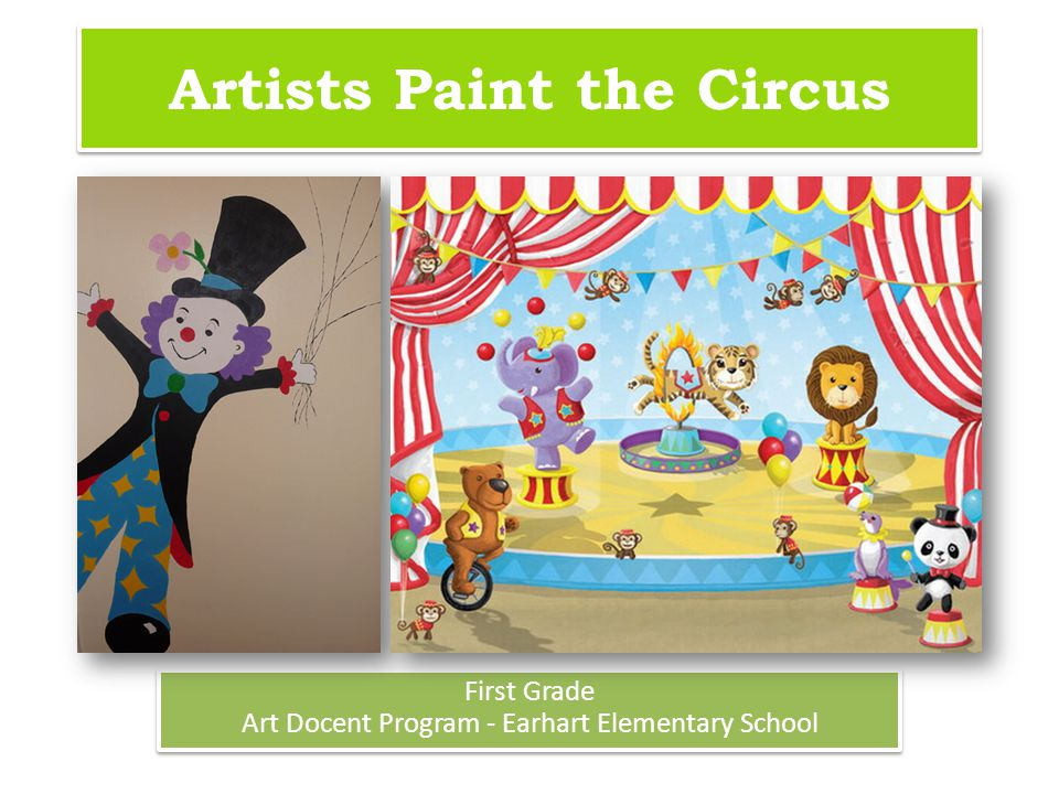 Artists Paint the Circus First Grade Art Docent Program - Earhart Elementary School First Grade Art Docent Program - Earhart Elementary School