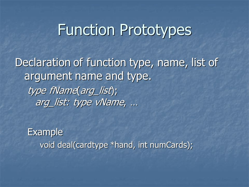 Function Prototypes Declaration of function type, name, list of argument name and type.