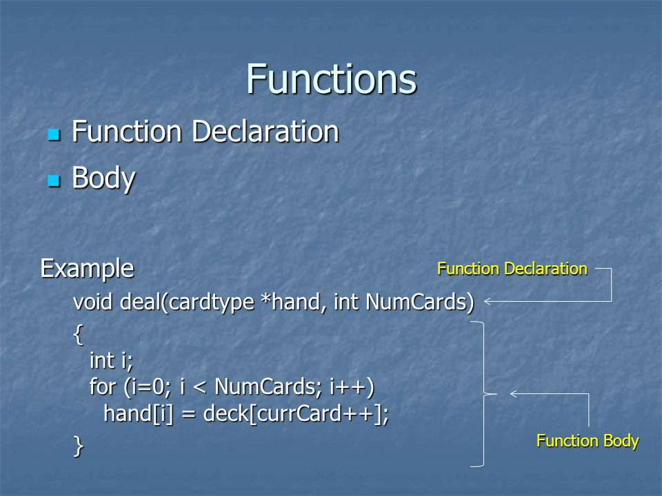 Functions Function Declaration Function Declaration Body Body Example void deal(cardtype *hand, int NumCards) { int i; for (i=0; i < NumCards; i++) hand[i] = deck[currCard++]; } Function Declaration Function Body