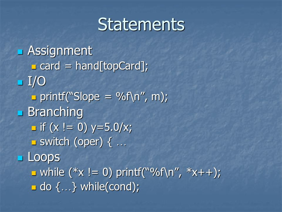 Statements Assignment Assignment card = hand[topCard]; card = hand[topCard]; I/O I/O printf(Slope = %f\n, m); printf(Slope = %f\n, m); Branching Branching if (x != 0) y=5.0/x; if (x != 0) y=5.0/x; switch (oper) { switch (oper) { Loops Loops while (*x != 0) printf(%f\n, *x++); while (*x != 0) printf(%f\n, *x++); do { } while(cond); do { } while(cond);