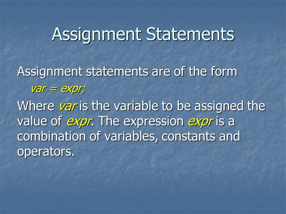 Assignment Statements Assignment statements are of the form var = expr; Where var is the variable to be assigned the value of expr.