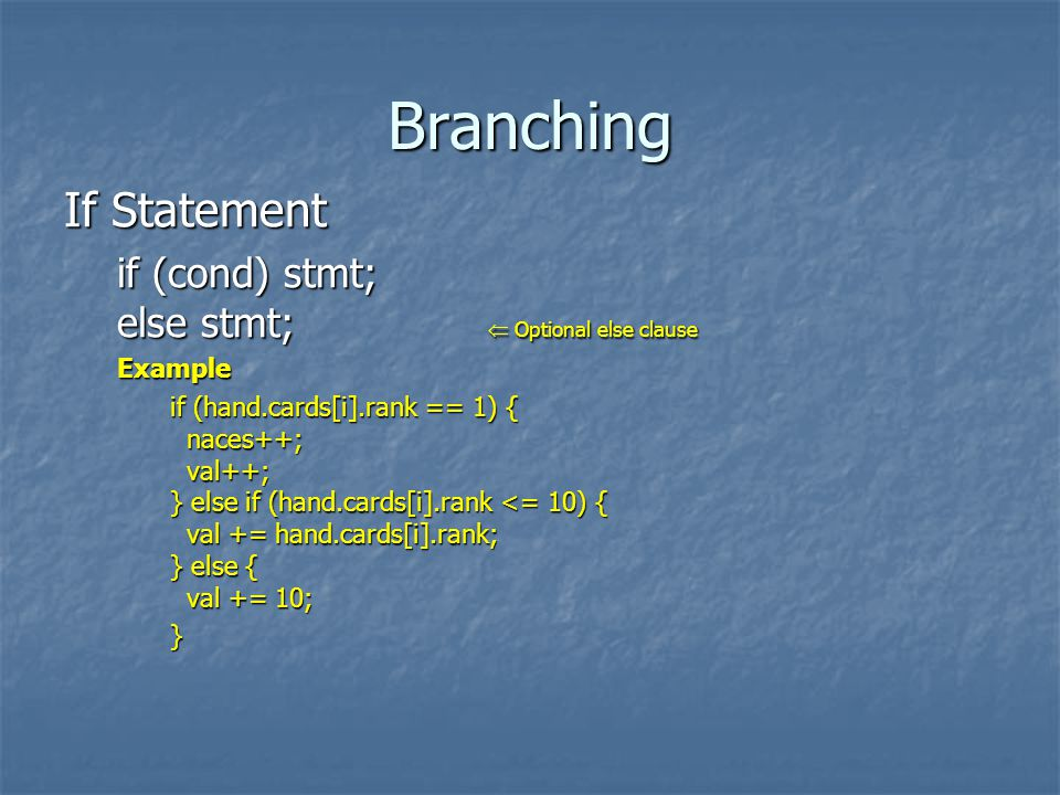Branching If Statement if (cond) stmt; else stmt; Optional else clause Example if (hand.cards[i].rank == 1) { naces++; val++; } else if (hand.cards[i].rank <= 10) { val += hand.cards[i].rank; } else { val += 10; }