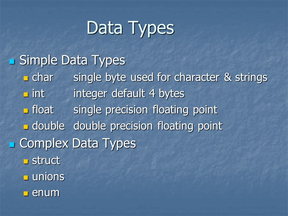 Data Types Simple Data Types Simple Data Types charsingle byte used for character & strings charsingle byte used for character & strings intinteger default 4 bytes intinteger default 4 bytes floatsingle precision floating point floatsingle precision floating point doubledouble precision floating point doubledouble precision floating point Complex Data Types Complex Data Types struct struct unions unions enum enum