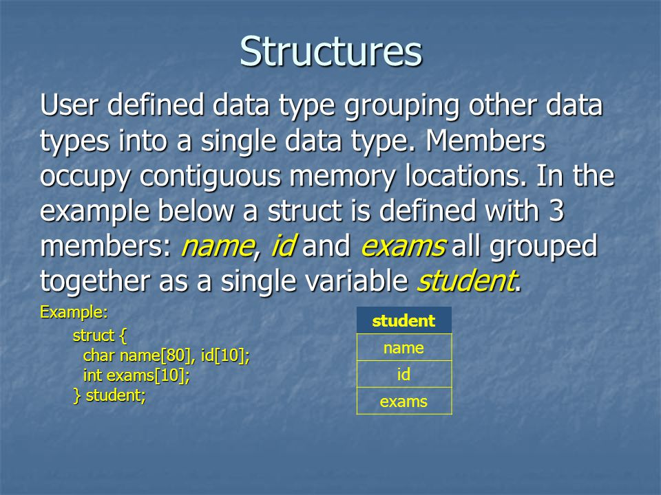 Structures User defined data type grouping other data types into a single data type.
