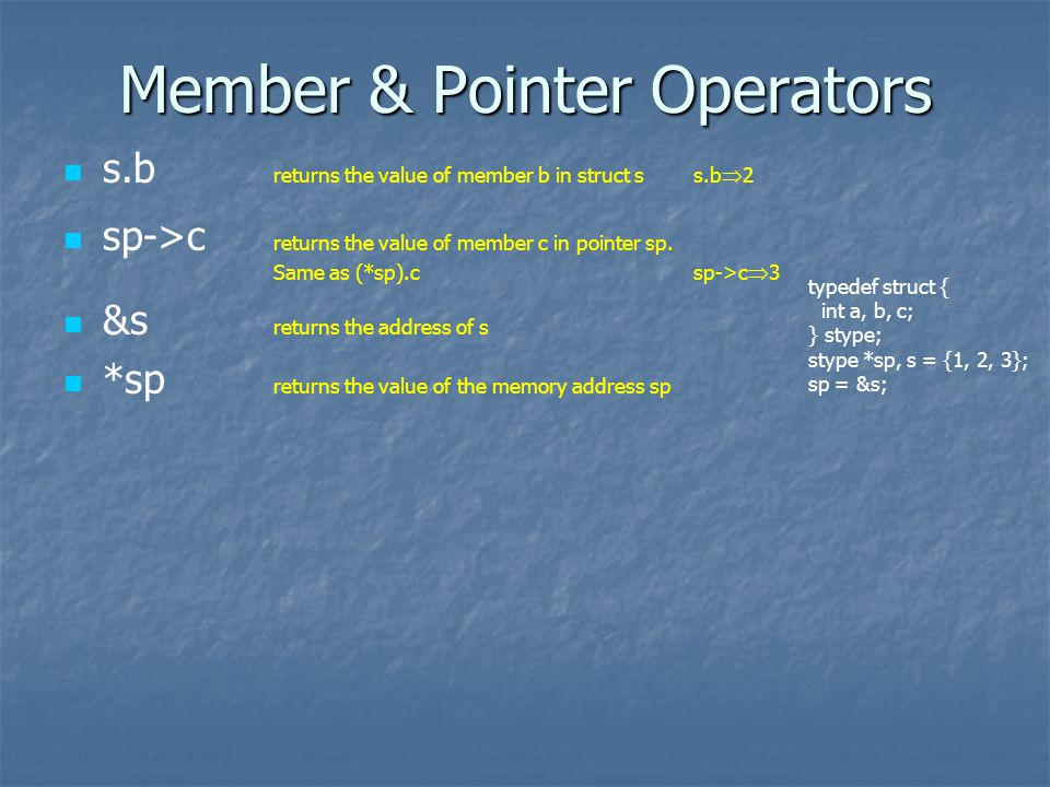 Member & Pointer Operators s.b returns the value of member b in struct ss.b 2 sp->c returns the value of member c in pointer sp.