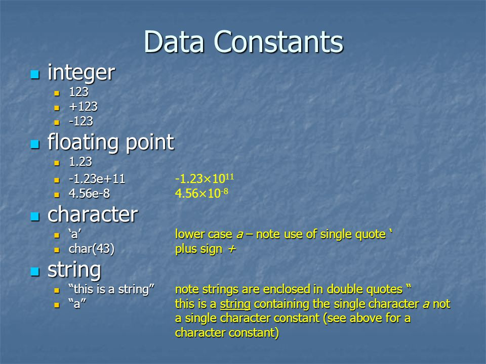 Data Constants integer integer 123 123 +123 +123 -123 -123 floating point floating point 1.23 1.23 -1.23e+11 -1.23e+11-1.23×10 11 4.56e-8 4.56e-84.56×10 -8 character character alower case a – note use of single quote alower case a – note use of single quote char(43)plus sign + char(43)plus sign + string string this is a stringnote strings are enclosed in double quotes this is a stringnote strings are enclosed in double quotes athis is a string containing the single character a not a single character constant (see above for a character constant) athis is a string containing the single character a not a single character constant (see above for a character constant)