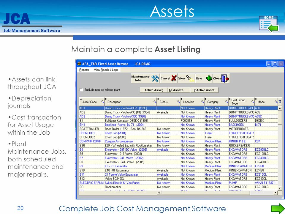JCA Job Management Software 20 Complete Job Cost Management Software Maintain a complete Asset Listing Assets can link throughout JCA Depreciation journals Cost transaction for Asset Usage within the Job Plant Maintenance Jobs, both scheduled maintenance and major repairs.