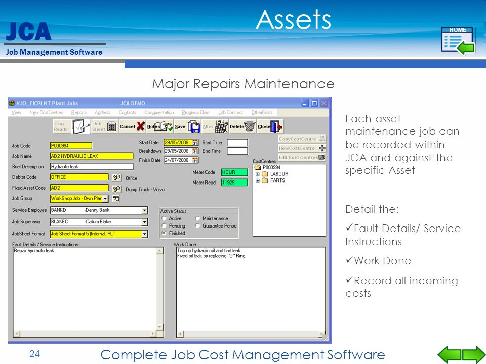 JCA Job Management Software 24 Complete Job Cost Management Software Major Repairs Maintenance Assets Each asset maintenance job can be recorded within JCA and against the specific Asset Detail the: Fault Details/ Service Instructions Work Done Record all incoming costs HOME