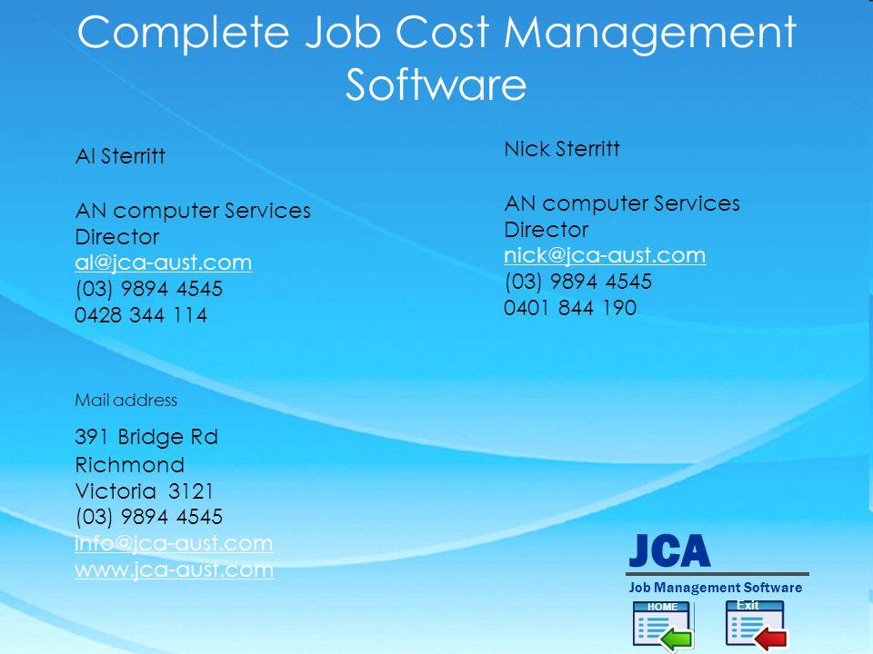 JCA Job Management Software Complete Job Cost Management Software Al Sterritt AN computer Services Director al@jca-aust.com (03) 9894 4545 0428 344 114 Exit Nick Sterritt AN computer Services Director nick@jca-aust.com (03) 9894 4545 0401 844 190 Mail address 391 Bridge Rd Richmond Victoria 3121 (03) 9894 4545 info@jca-aust.com www.jca-aust.com HOME