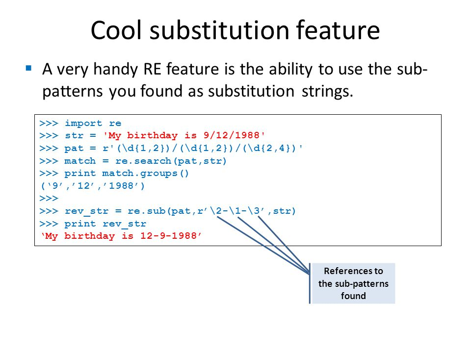 Cool substitution feature A very handy RE feature is the ability to use the sub- patterns you found as substitution strings.