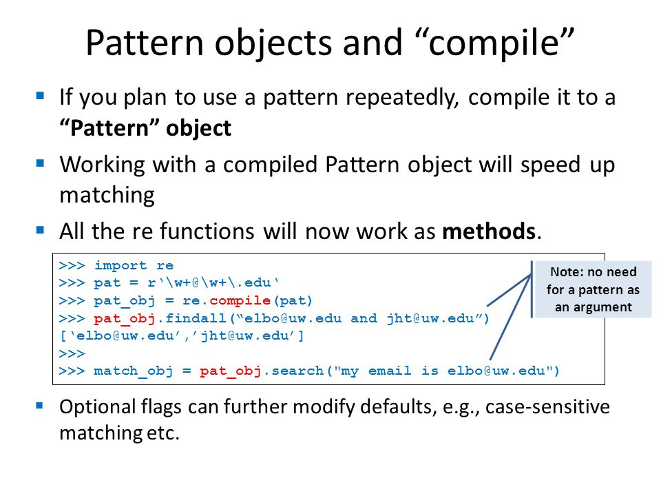 Pattern objects and compile If you plan to use a pattern repeatedly, compile it to a Pattern object Working with a compiled Pattern object will speed up matching All the re functions will now work as methods.