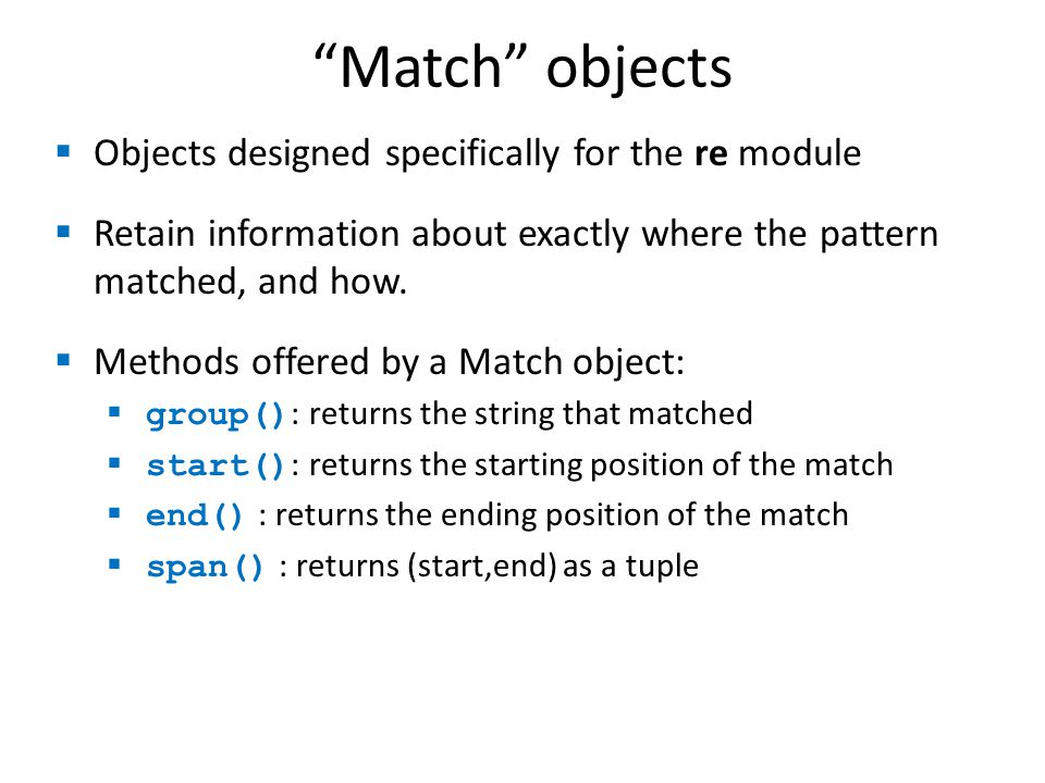 Match objects >>> import re >>> pat = r \w+@\w+\.(com|org|net|edu) >>> >>> my_match = re.search(pat, this is not an email ) >>> print my_match None >>> >>> my_match = re.search(pat, my email is elbo@uw.edu ) >>> print my_match >>> >>> my_match.group() elbo@uw.edu >>> my_match.start() 12 >>> my_match.end() 23 >>> my_match.span() (12,23)