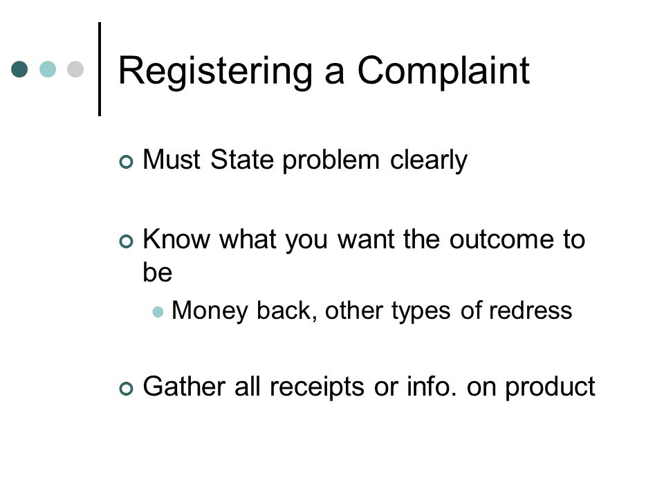 Registering a Complaint Must State problem clearly Know what you want the outcome to be Money back, other types of redress Gather all receipts or info