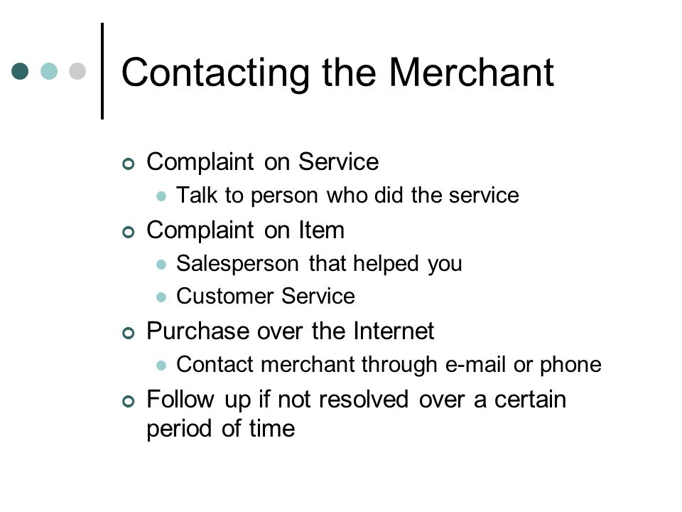 Contacting the Merchant Complaint on Service Talk to person who did the service Complaint on Item Salesperson that helped you Customer Service Purchas