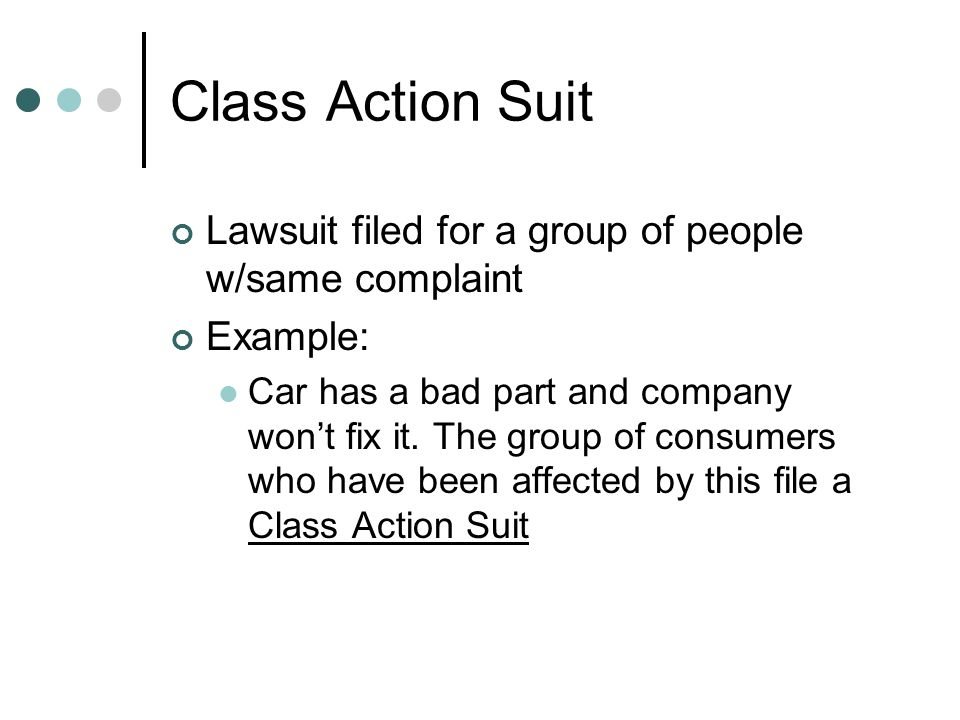 Class Action Suit Lawsuit filed for a group of people w/same complaint Example: Car has a bad part and company wont fix it. The group of consumers who