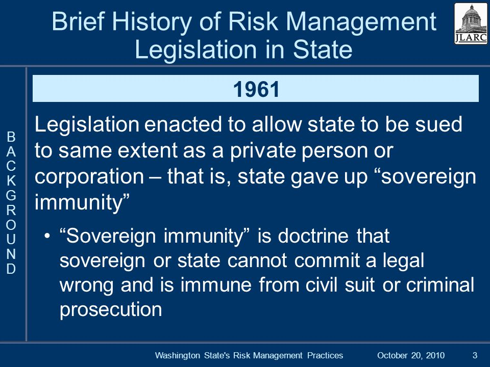 October 20, 2010Washington State s Risk Management Practices3 Brief History of Risk Management Legislation in State 1961 Legislation enacted to allow state to be sued to same extent as a private person or corporation – that is, state gave up sovereign immunity Sovereign immunity is doctrine that sovereign or state cannot commit a legal wrong and is immune from civil suit or criminal prosecution BACKGROUNDBACKGROUND