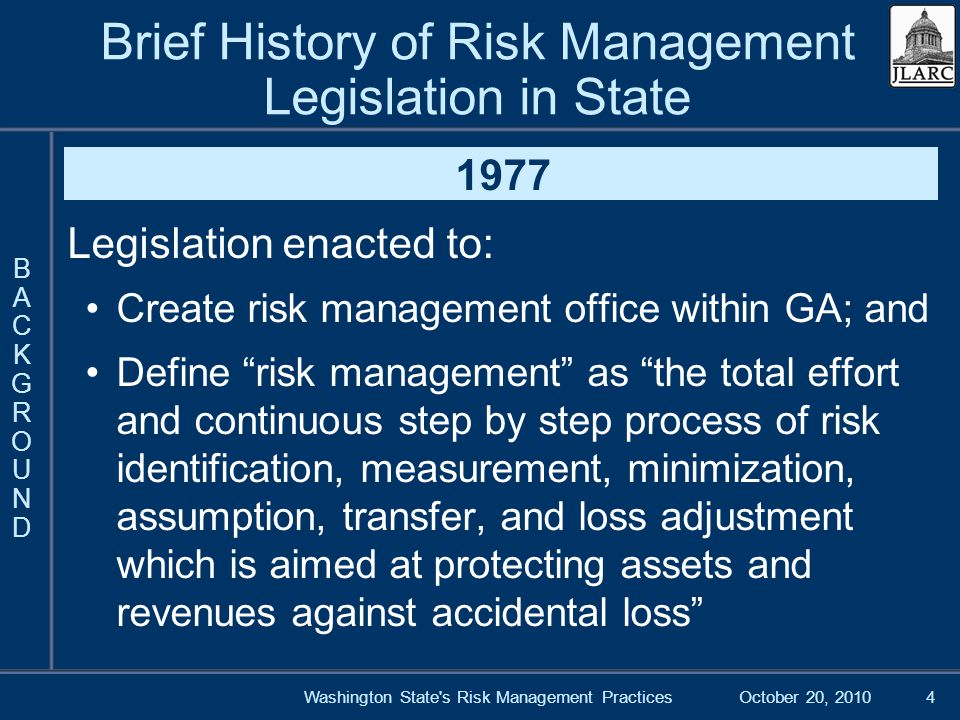 October 20, 2010Washington State s Risk Management Practices4 Brief History of Risk Management Legislation in State 1977 Legislation enacted to: Create risk management office within GA; and Define risk management as the total effort and continuous step by step process of risk identification, measurement, minimization, assumption, transfer, and loss adjustment which is aimed at protecting assets and revenues against accidental loss BACKGROUNDBACKGROUND