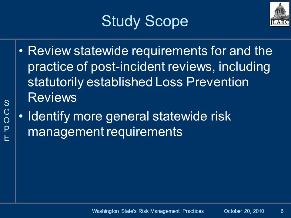 October 20, 2010Washington State s Risk Management Practices6 Study Scope Review statewide requirements for and the practice of post-incident reviews, including statutorily established Loss Prevention Reviews Identify more general statewide risk management requirements SCOPESCOPE