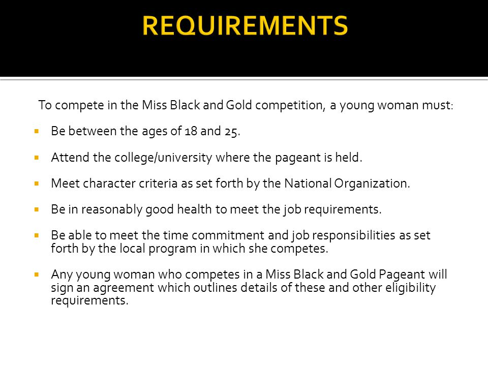 To compete in the Miss Black and Gold competition, a young woman must: Be between the ages of 18 and 25.