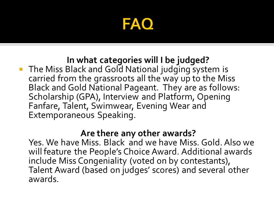 In what categories will I be judged? The Miss Black and Gold National judging system is carried from the grassroots all the way up to the Miss Black a