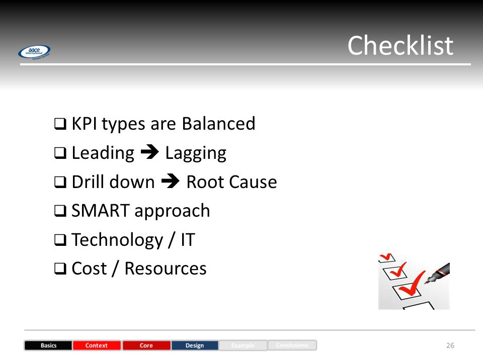 KPI types are Balanced Leading Lagging Drill down Root Cause SMART approach Technology / IT Cost / Resources Checklist 26