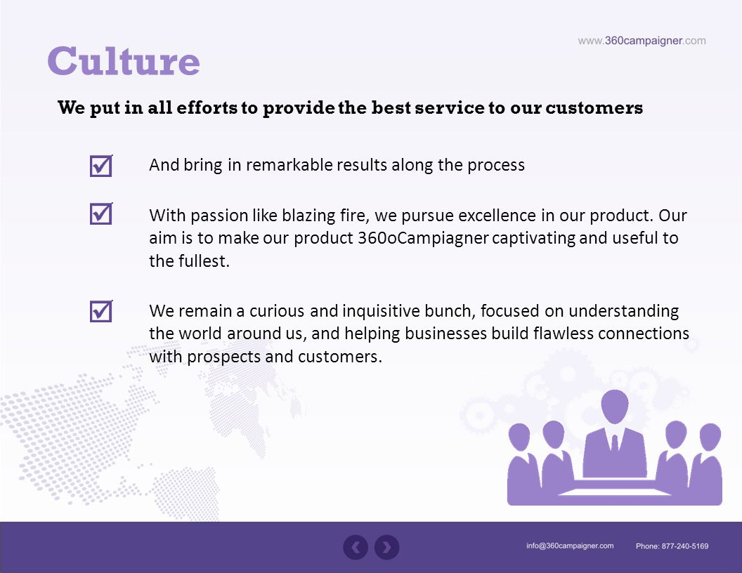 Culture We put in all efforts to provide the best service to our customers And bring in remarkable results along the process With passion like blazing fire, we pursue excellence in our product.