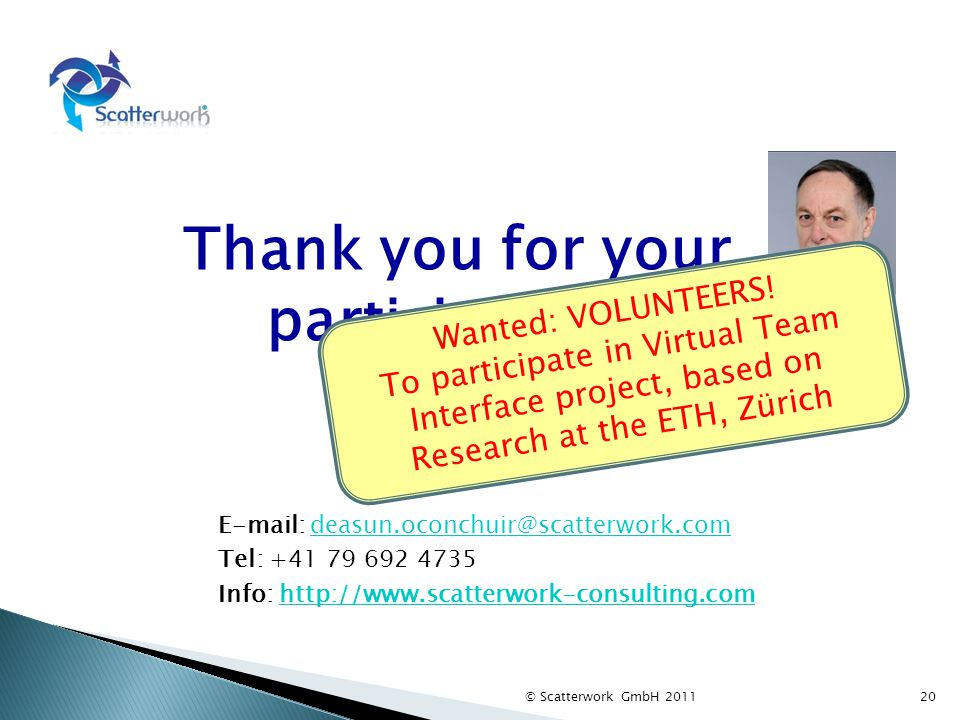 Thank you for your participation! © Scatterwork GmbH 2011 E-mail: deasun.oconchuir@scatterwork.comdeasun.oconchuir@scatterwork.com Tel: +41 79 692 473