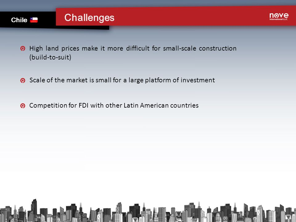 High land prices make it more difficult for small-scale construction (build-to-suit) Scale of the market is small for a large platform of investment Competition for FDI with other Latin American countries Challenges Chile