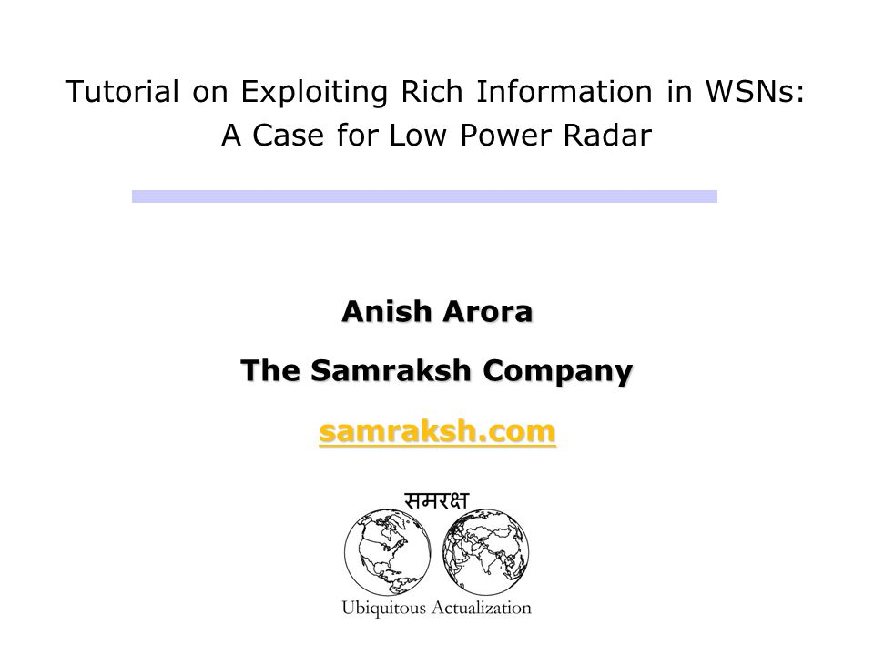 Tutorial on Exploiting Rich Information in WSNs: A Case for Low Power Radar Anish Arora The Samraksh Company samraksh.com Anish Arora The Samraksh Com