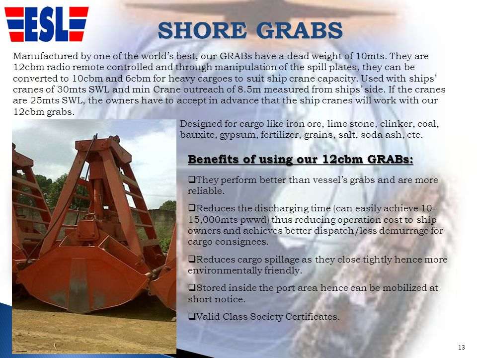 SHORE GRABS 13 Benefits of using our 12cbm GRABs: They perform better than vessels grabs and are more reliable. Reduces the discharging time (can easi