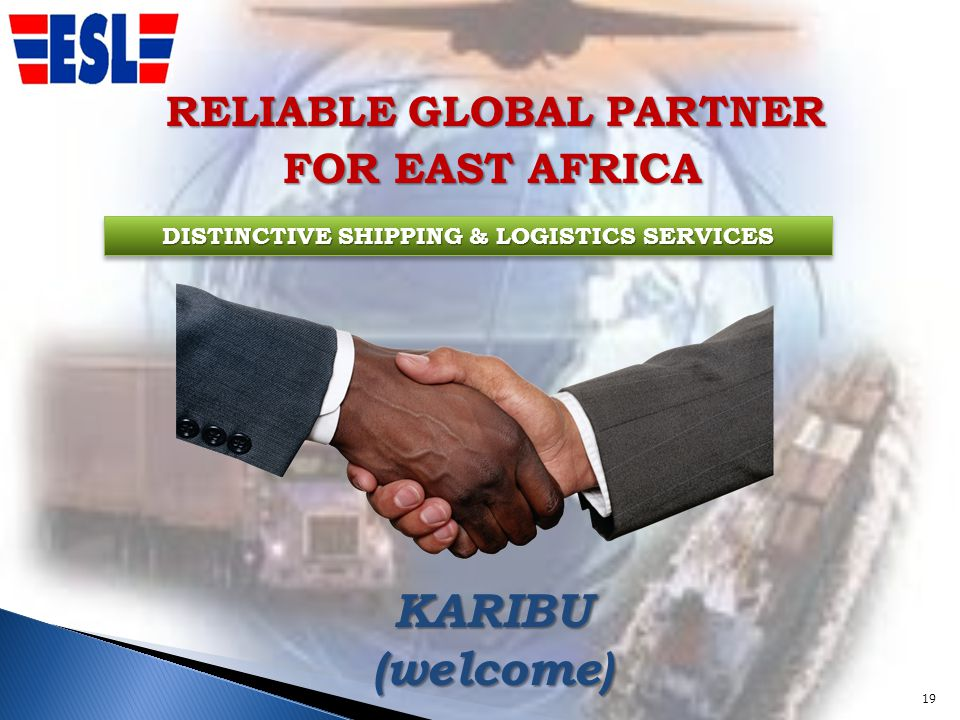 RELIABLE GLOBAL PARTNER FOR EAST AFRICA FOR EAST AFRICA DISTINCTIVE SHIPPING & LOGISTICS SERVICES KARIBU (welcome) 19