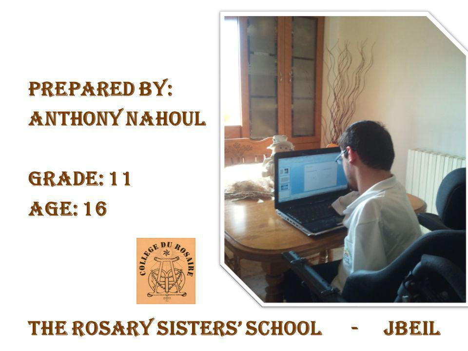 Prepared by: Anthony Nahoul Grade: 11 Age: 16 The Rosary Sisters School - Jbeil