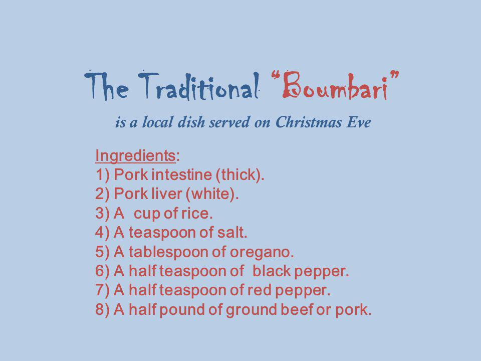 The Traditional Boumbari is a local dish served on Christmas Eve Ingredients: 1) Pork intestine (thick).