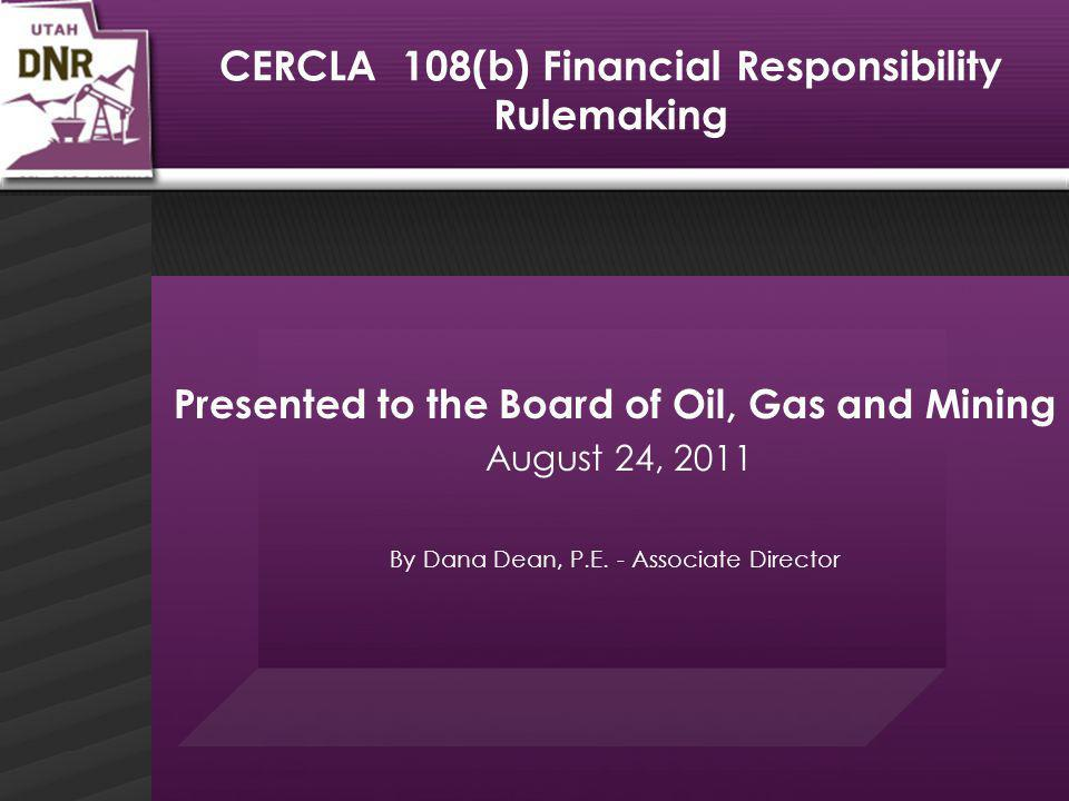 CERCLA 108(b) Financial Responsibility Rulemaking Presented to the Board of Oil, Gas and Mining August 24, 2011 By Dana Dean, P.E.