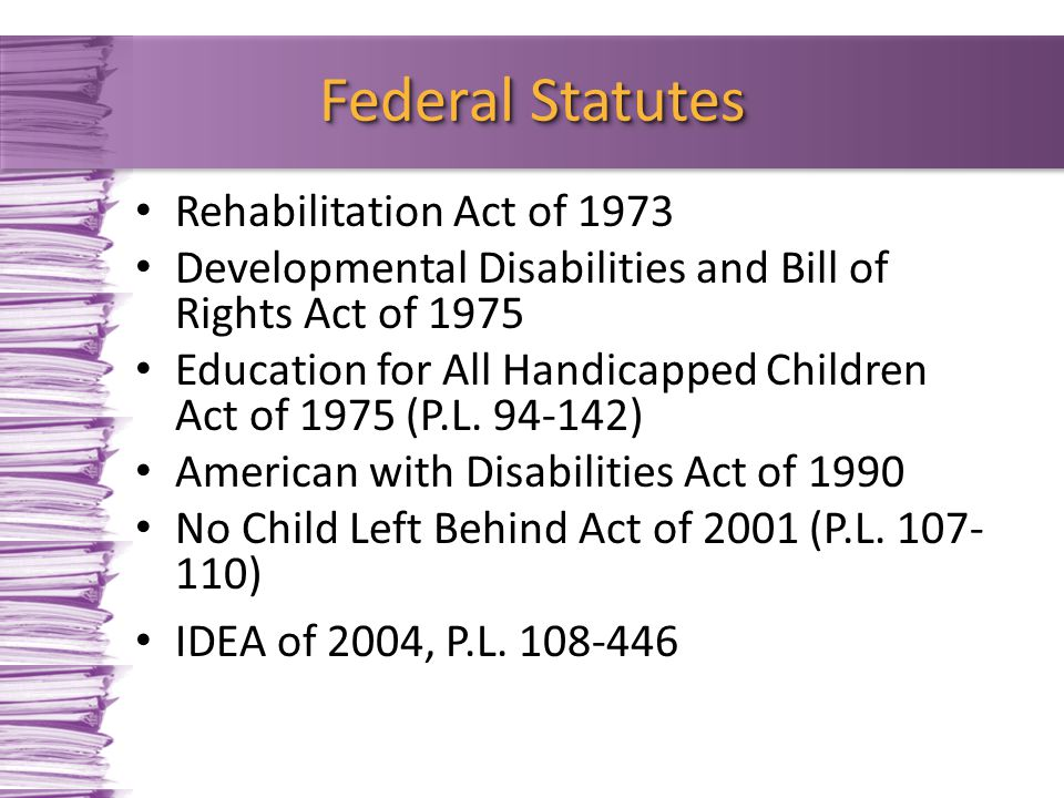 Rehabilitation Act of 1973 Developmental Disabilities and Bill of Rights Act of 1975 Education for All Handicapped Children Act of 1975 (P.L. 94-142)