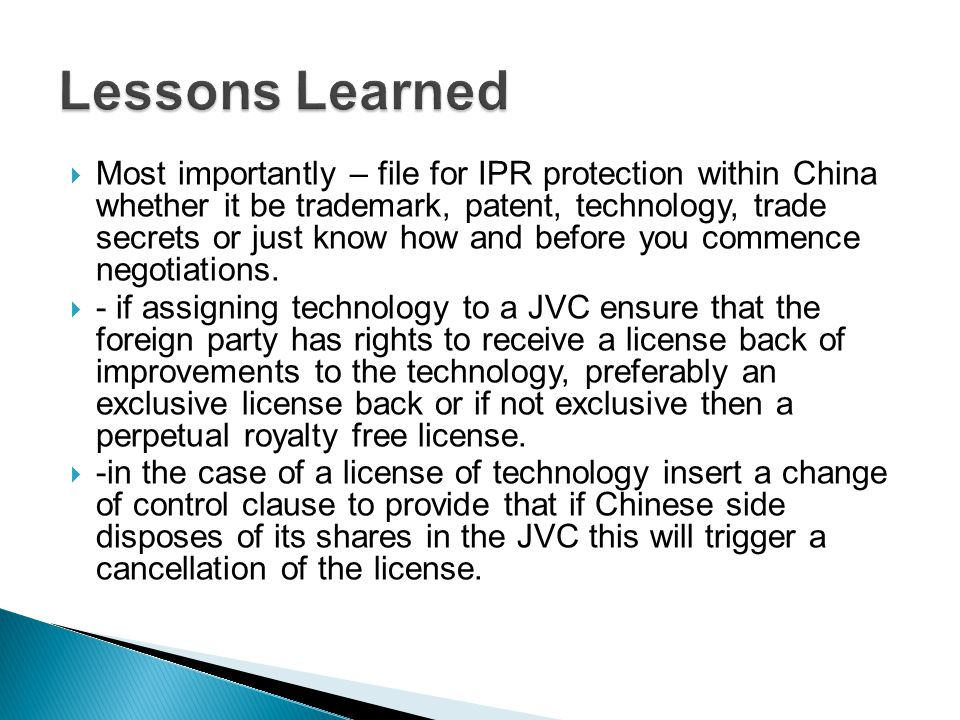 Most importantly – file for IPR protection within China whether it be trademark, patent, technology, trade secrets or just know how and before you commence negotiations.