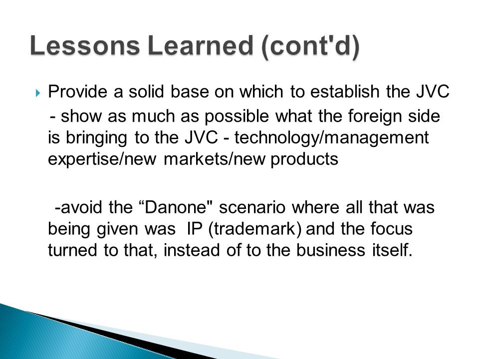 Provide a solid base on which to establish the JVC - show as much as possible what the foreign side is bringing to the JVC - technology/management expertise/new markets/new products -avoid the Danone scenario where all that was being given was IP (trademark) and the focus turned to that, instead of to the business itself.