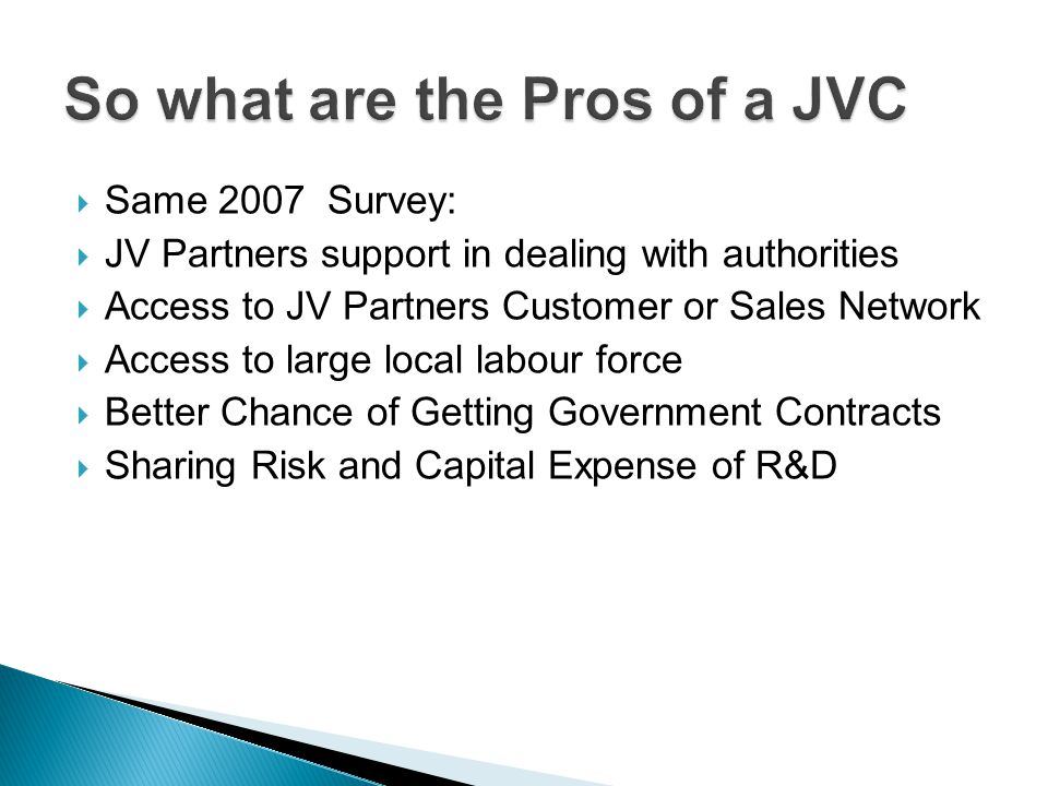 Same 2007 Survey: JV Partners support in dealing with authorities Access to JV Partners Customer or Sales Network Access to large local labour force Better Chance of Getting Government Contracts Sharing Risk and Capital Expense of R&D
