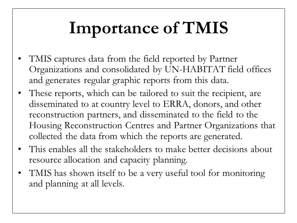 Importance of TMIS TMIS captures data from the field reported by Partner Organizations and consolidated by UN-HABITAT field offices and generates regular graphic reports from this data.