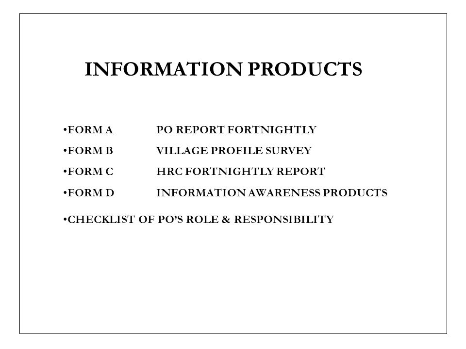 INFORMATION PRODUCTS FORM A PO REPORT FORTNIGHTLY FORM BVILLAGE PROFILE SURVEY FORM C HRC FORTNIGHTLY REPORT FORM DINFORMATION AWARENESS PRODUCTS CHECKLIST OF POS ROLE & RESPONSIBILITY