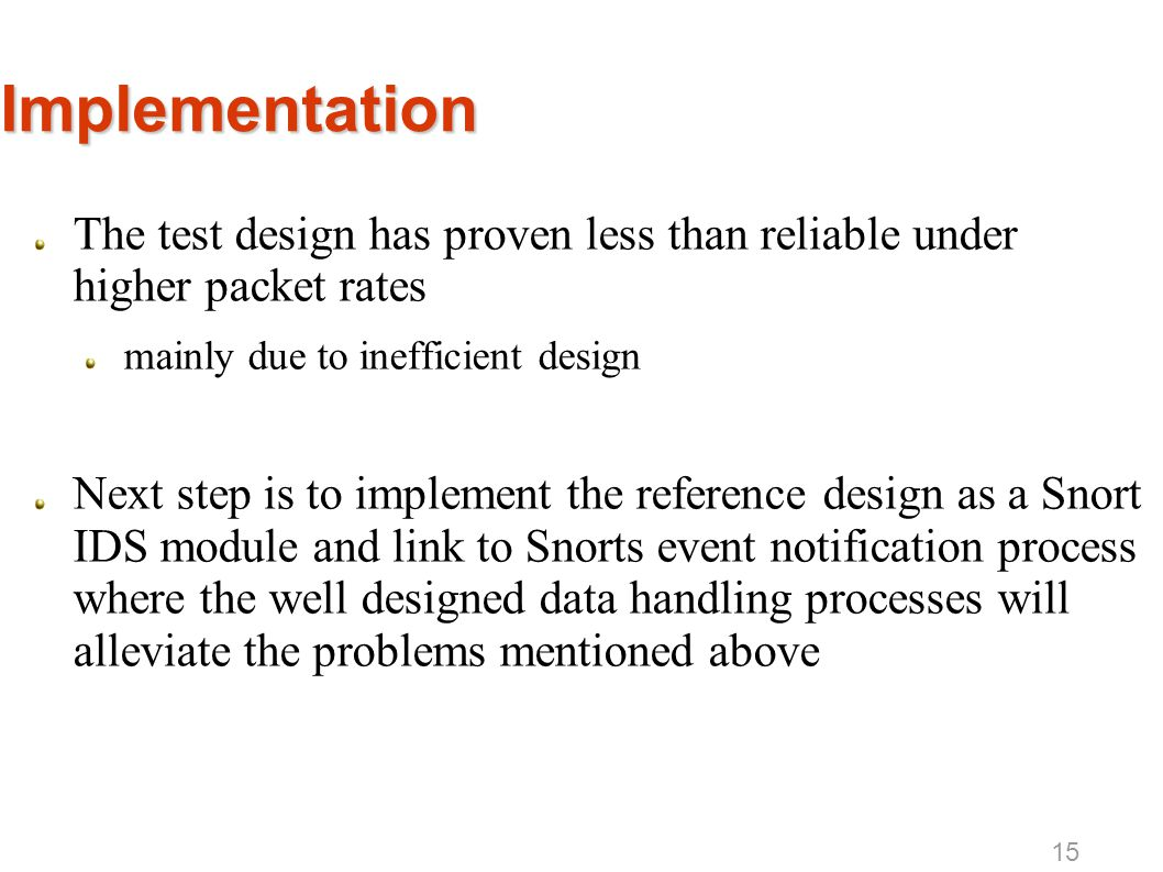 Implementation The test design has proven less than reliable under higher packet rates mainly due to inefficient design Next step is to implement the reference design as a Snort IDS module and link to Snorts event notification process where the well designed data handling processes will alleviate the problems mentioned above 15