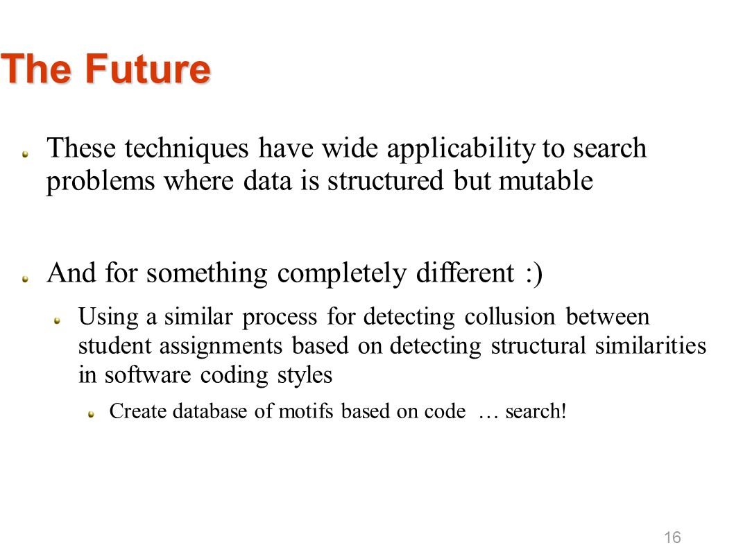 The Future These techniques have wide applicability to search problems where data is structured but mutable And for something completely different :)