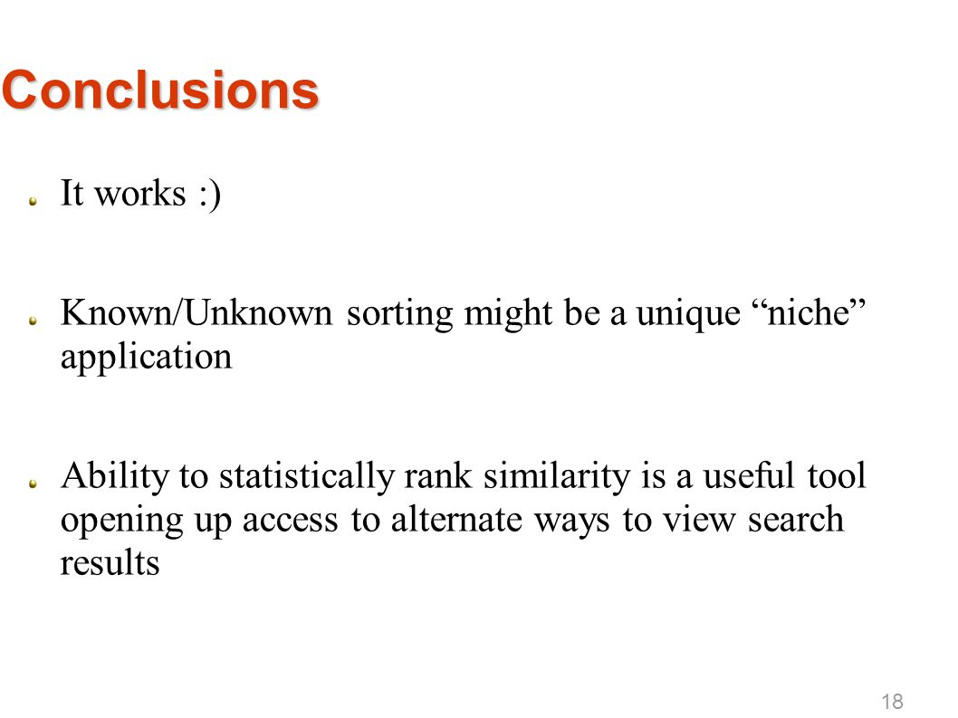 Conclusions It works :) Known/Unknown sorting might be a unique niche application Ability to statistically rank similarity is a useful tool opening up access to alternate ways to view search results 18
