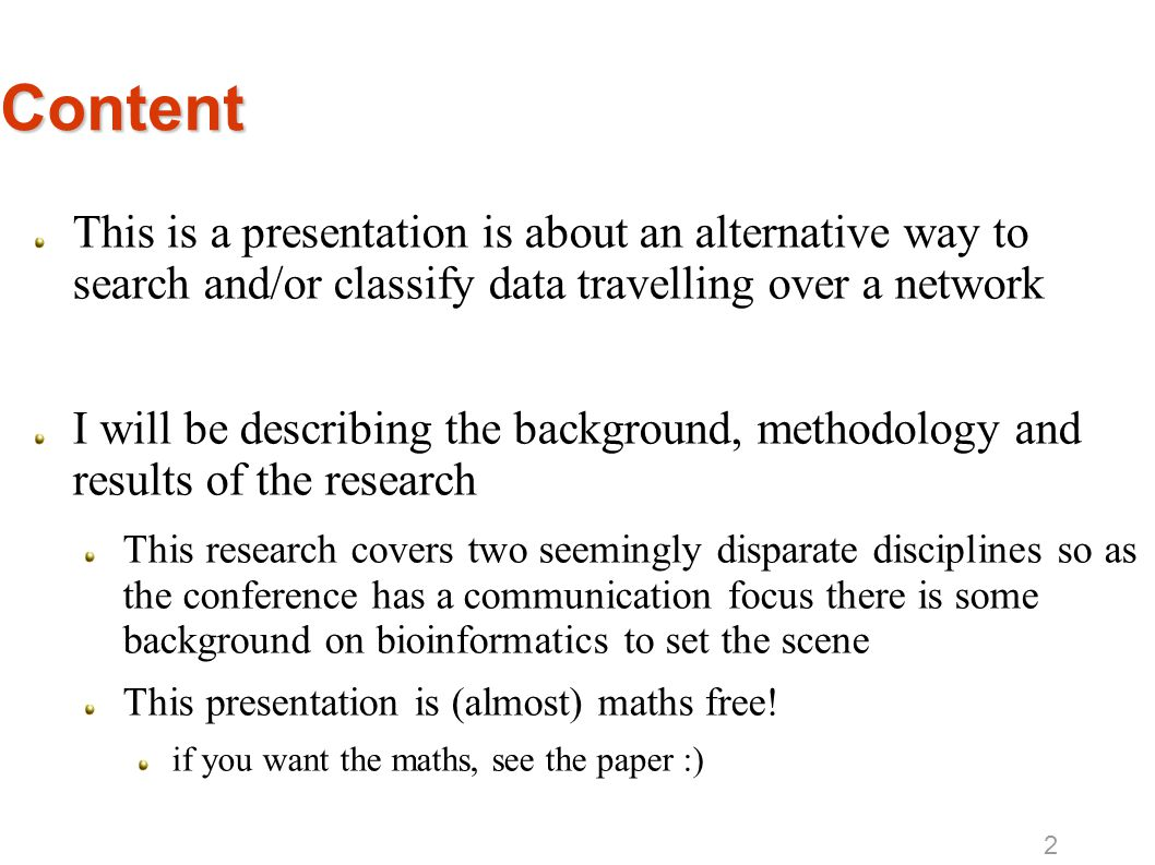 Content This is a presentation is about an alternative way to search and/or classify data travelling over a network I will be describing the background, methodology and results of the research This research covers two seemingly disparate disciplines so as the conference has a communication focus there is some background on bioinformatics to set the scene This presentation is (almost) maths free.