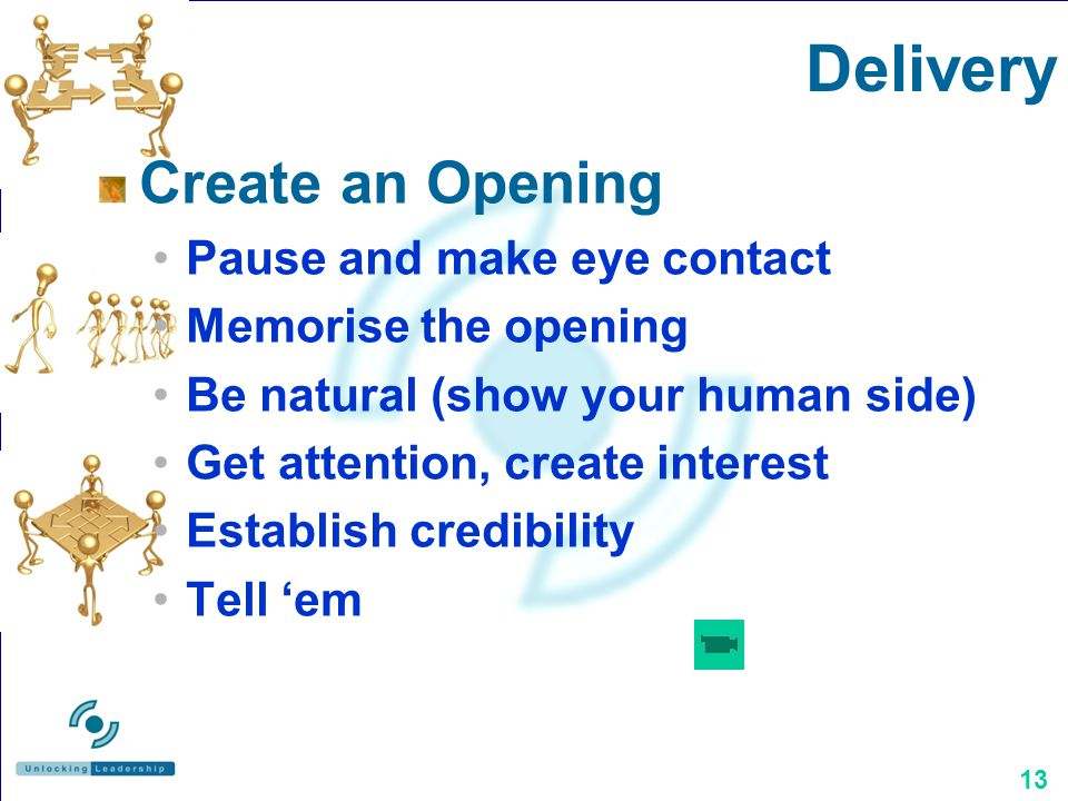13 Create an Opening Pause and make eye contact Memorise the opening Be natural (show your human side) Get attention, create interest Establish credibility Tell em Delivery